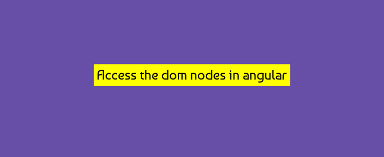 How to access the dom nodes in angular